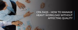 CPA FAQS - How To Manage Heavy Workload Without Affecting Quality