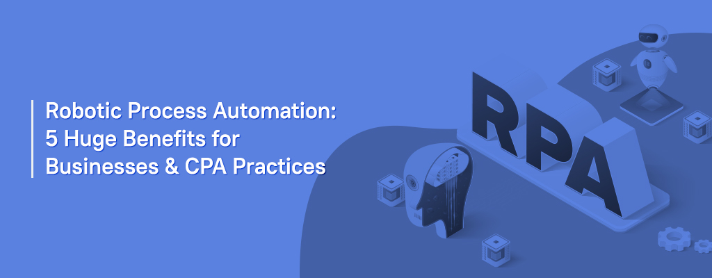 Robotic Process Automation 5 Huge Benefits for Businesses & CPA Practices