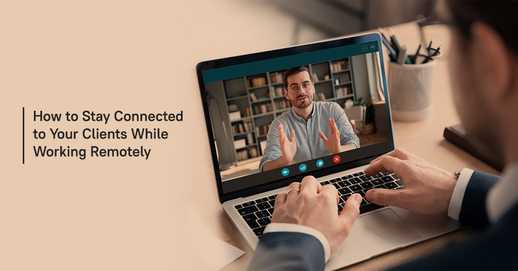 Stay Connected to Your Clients While Working Remotely